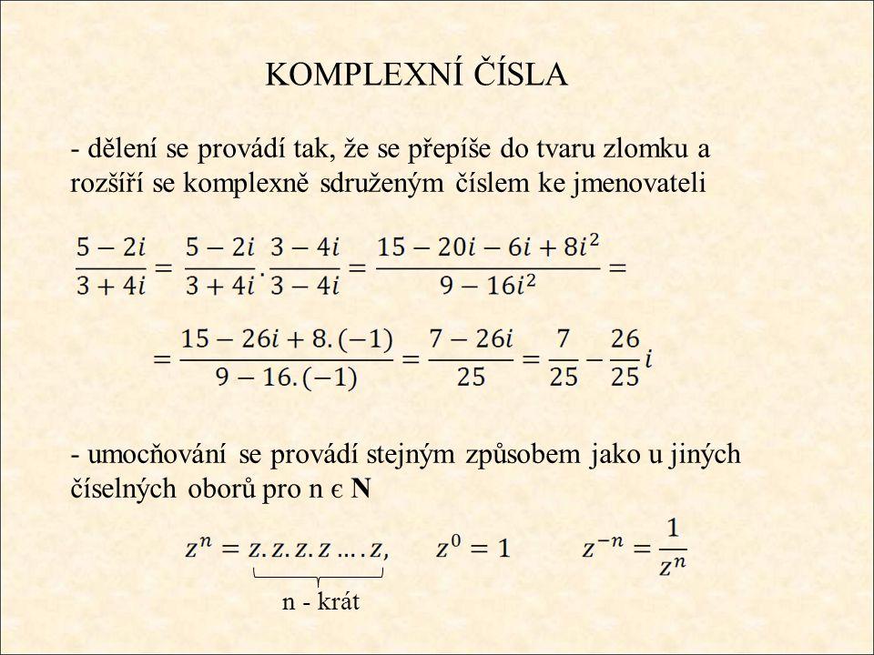 KOMPLEXNÍ ČÍSLA - dělení se provádí tak, že se přepíše do tvaru zlomku a rozšíří se komplexně sdruženým číslem ke jmenovateli - umocňování se provádí stejným způsobem jako u jiných číselných oborů pro n є N n - krát