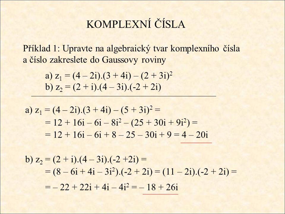 KOMPLEXNÍ ČÍSLA Příklad 1: Upravte na algebraický tvar komplexního čísla a číslo zakreslete do Gaussovy roviny a) z 1 = (4 – 2i).(3 + 4i) – (2 + 3i) 2 b) z 2 = (2 + i).(4 – 3i).(-2 + 2i) a) z 1 = (4 – 2i).(3 + 4i) – (5 + 3i) 2 = = 12 + 16i – 6i – 8i 2 – (25 + 30i + 9i 2 ) = = 12 + 16i – 6i + 8 – 25 – 30i + 9 = 4 – 20i b) z 2 = (2 + i).(4 – 3i).(-2 +2i) = = (8 – 6i + 4i – 3i 2 ).(-2 + 2i) = (11 – 2i).(-2 + 2i) = = – 22 + 22i + 4i – 4i 2 = – 18 + 26i