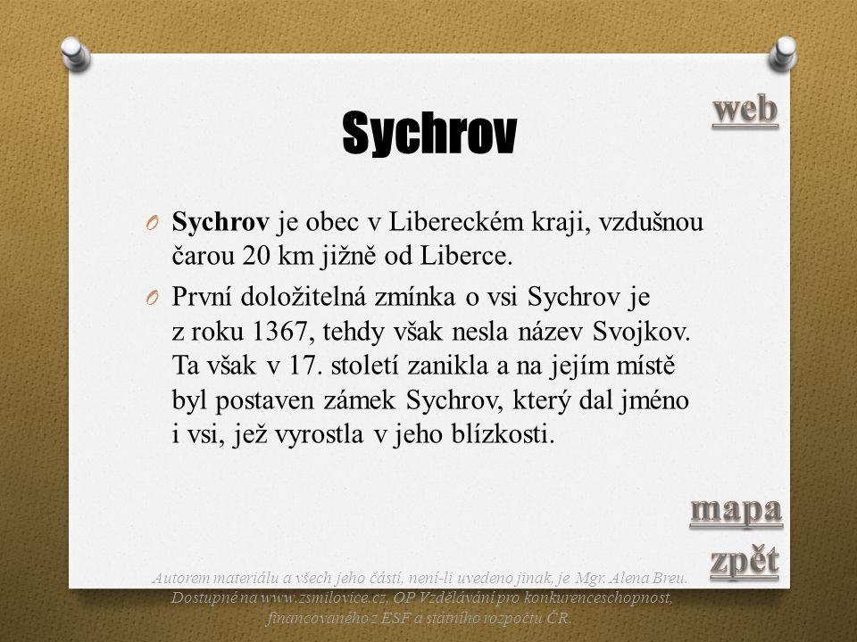 Sychrov O Sychrov je obec v Libereckém kraji, vzdušnou čarou 20 km jižně od Liberce. O První doložitelná zmínka o vsi Sychrov je z roku 1367, tehdy vš
