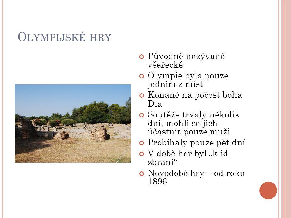 O LYMPIJSKÉ HRY Původně nazývané všeřecké Olympie byla pouze jedním z míst Konané na počest boha Dia Soutěže trvaly několik dní, mohli se jich účastni
