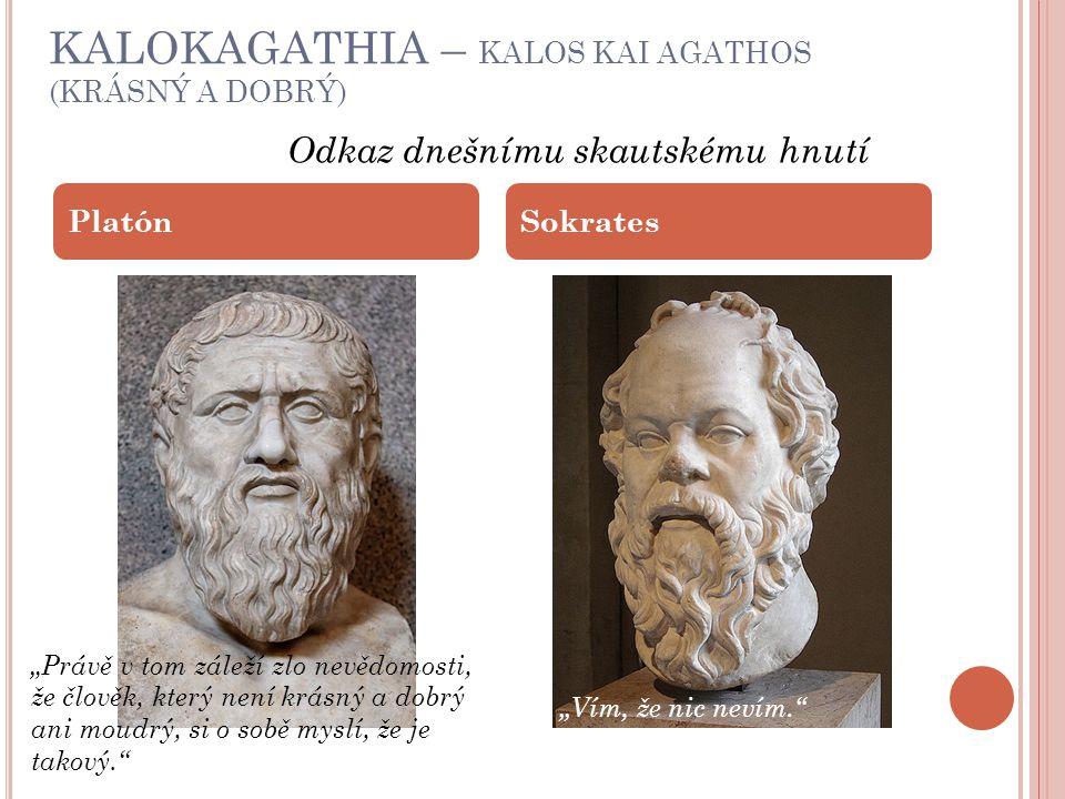 "KALOKAGATHIA – KALOS KAI AGATHOS (KRÁSNÝ A DOBRÝ) PlatónSokrates Odkaz dnešnímu skautskému hnutí ""Právě v tom záleží zlo nevědomosti, že člověk, který není krásný a dobrý ani moudrý, si o sobě myslí, že je takový. ""Vím, že nic nevím."