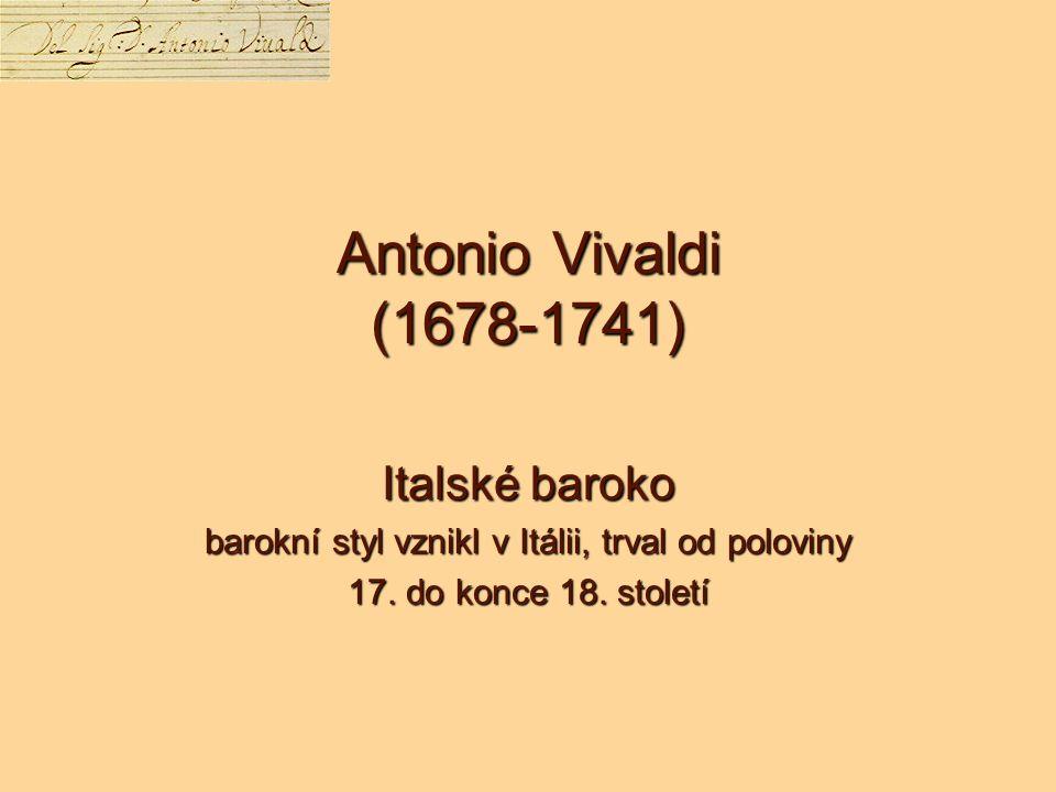 Antonio Vivaldi (1678-1741) Italské baroko barokní styl vznikl v Itálii, trval od poloviny 17.