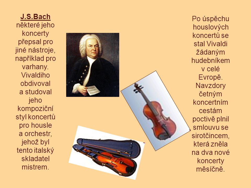 J.S.Bach některé jeho koncerty přepsal pro jiné nástroje, například pro varhany. Vivaldiho obdivoval a studoval jeho kompoziční styl koncertů pro hous