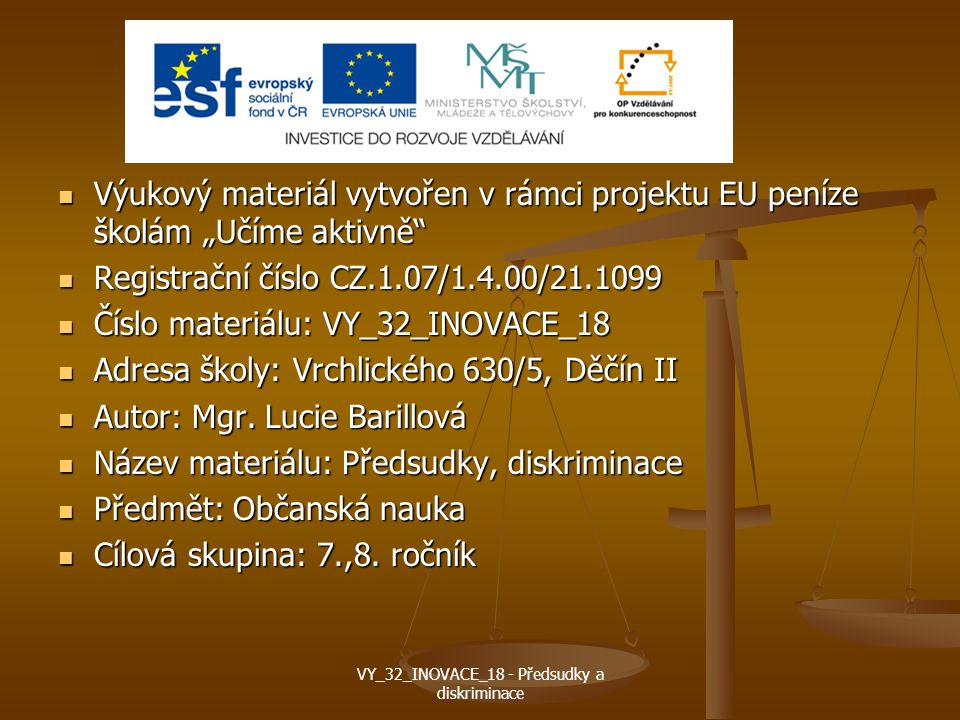"""Výukový materiál vytvořen v rámci projektu EU peníze školám """"Učíme aktivně Výukový materiál vytvořen v rámci projektu EU peníze školám """"Učíme aktivně Registrační číslo CZ.1.07/1.4.00/21.1099 Registrační číslo CZ.1.07/1.4.00/21.1099 Číslo materiálu: VY_32_INOVACE_18 Číslo materiálu: VY_32_INOVACE_18 Adresa školy: Vrchlického 630/5, Děčín II Adresa školy: Vrchlického 630/5, Děčín II Autor: Mgr."""