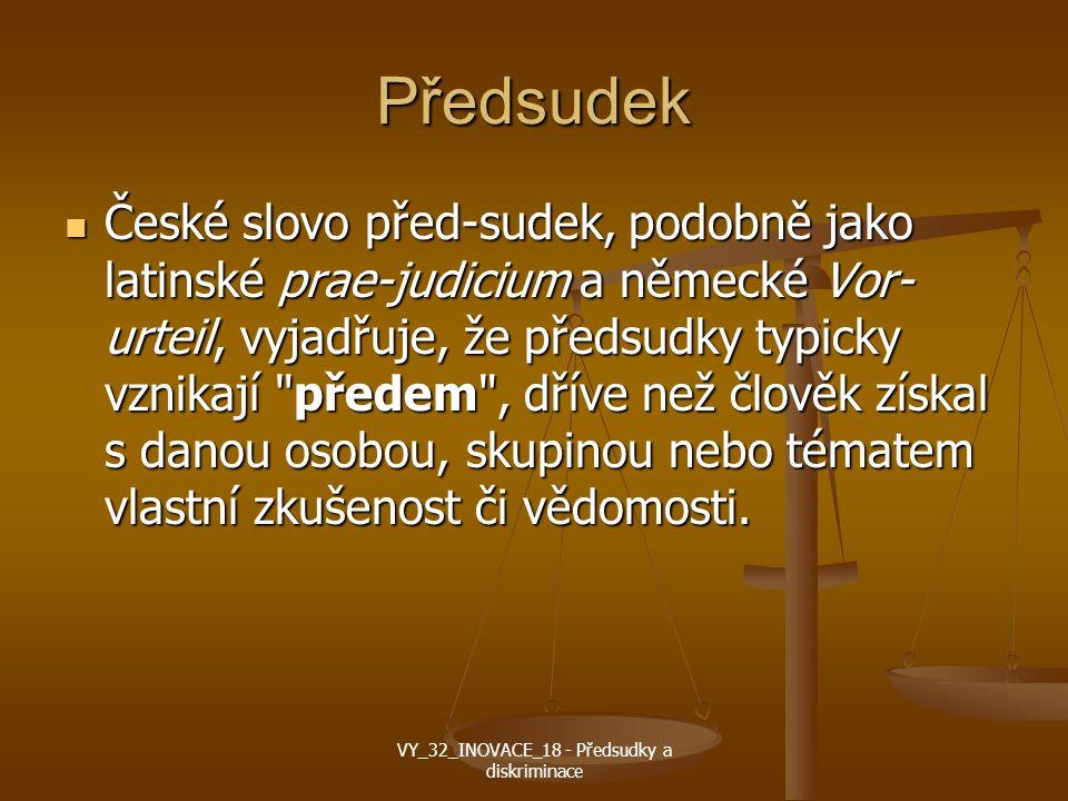 Předsudek České slovo před-sudek, podobně jako latinské prae-judicium a německé Vor- urteil, vyjadřuje, že předsudky typicky vznikají předem , dříve než člověk získal s danou osobou, skupinou nebo tématem vlastní zkušenost či vědomosti.