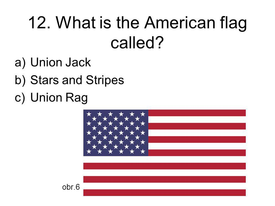12. What is the American flag called a)Union Jack b)Stars and Stripes c)Union Rag obr.6