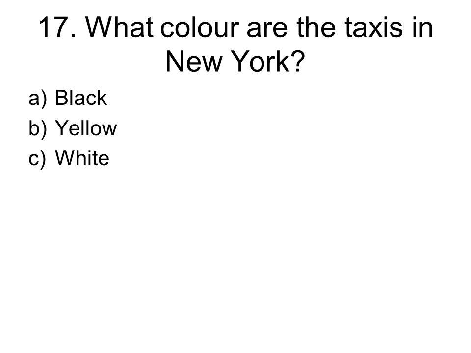 17. What colour are the taxis in New York a)Black b)Yellow c)White