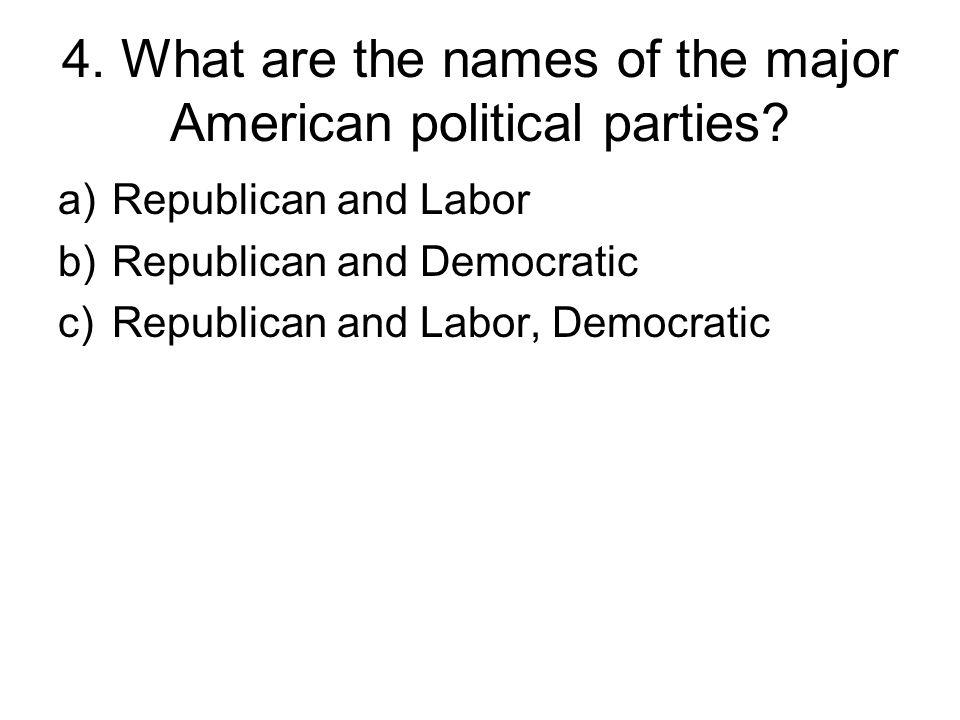 4. What are the names of the major American political parties.