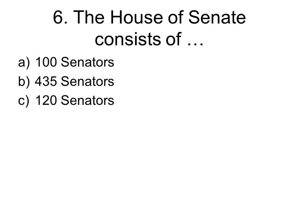 6. The House of Senate consists of … a)100 Senators b)435 Senators c)120 Senators