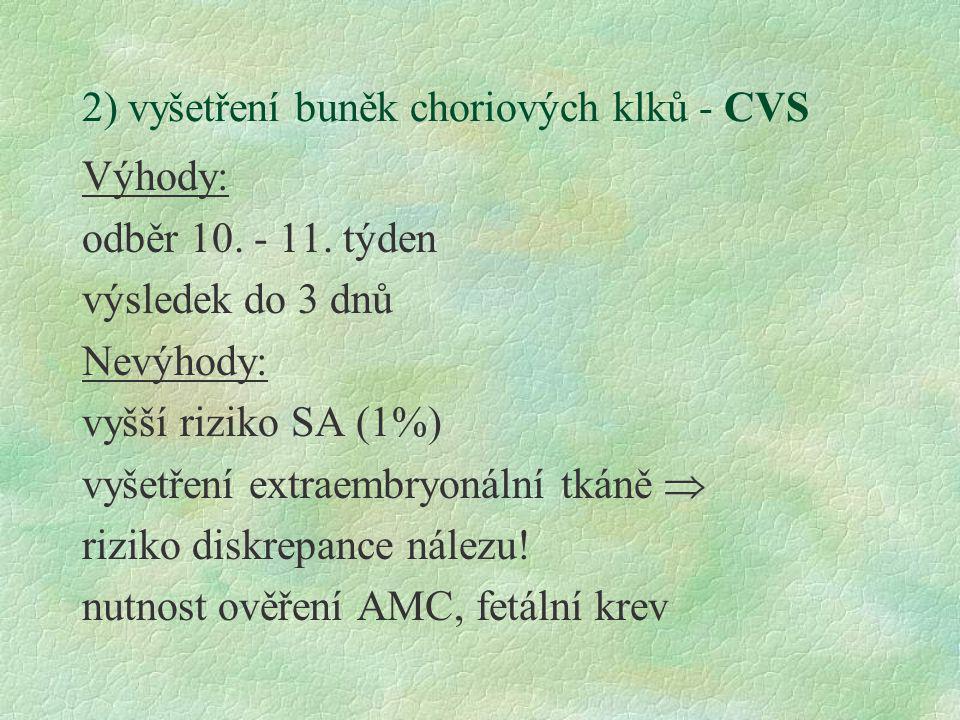 2) vyšetření buněk choriových klků - CVS Výhody: odběr 10. - 11. týden výsledek do 3 dnů Nevýhody: vyšší riziko SA (1%) vyšetření extraembryonální tká