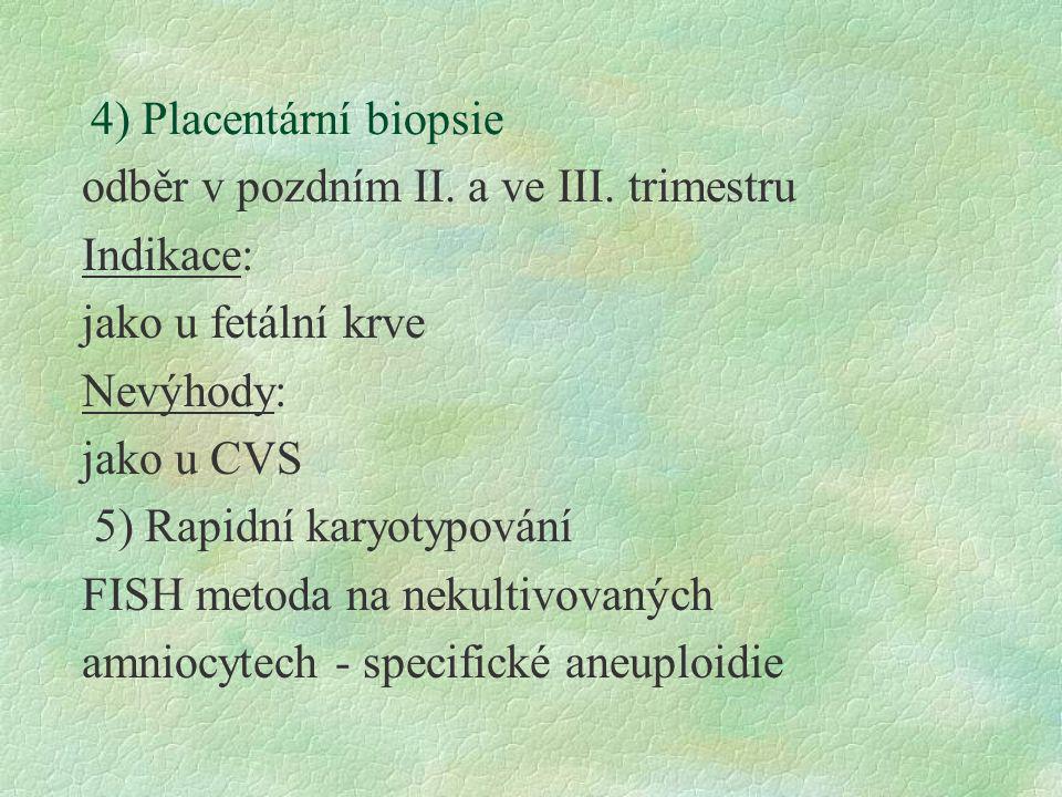 4) Placentární biopsie odběr v pozdním II. a ve III. trimestru Indikace: jako u fetální krve Nevýhody: jako u CVS 5) Rapidní karyotypování FISH metoda