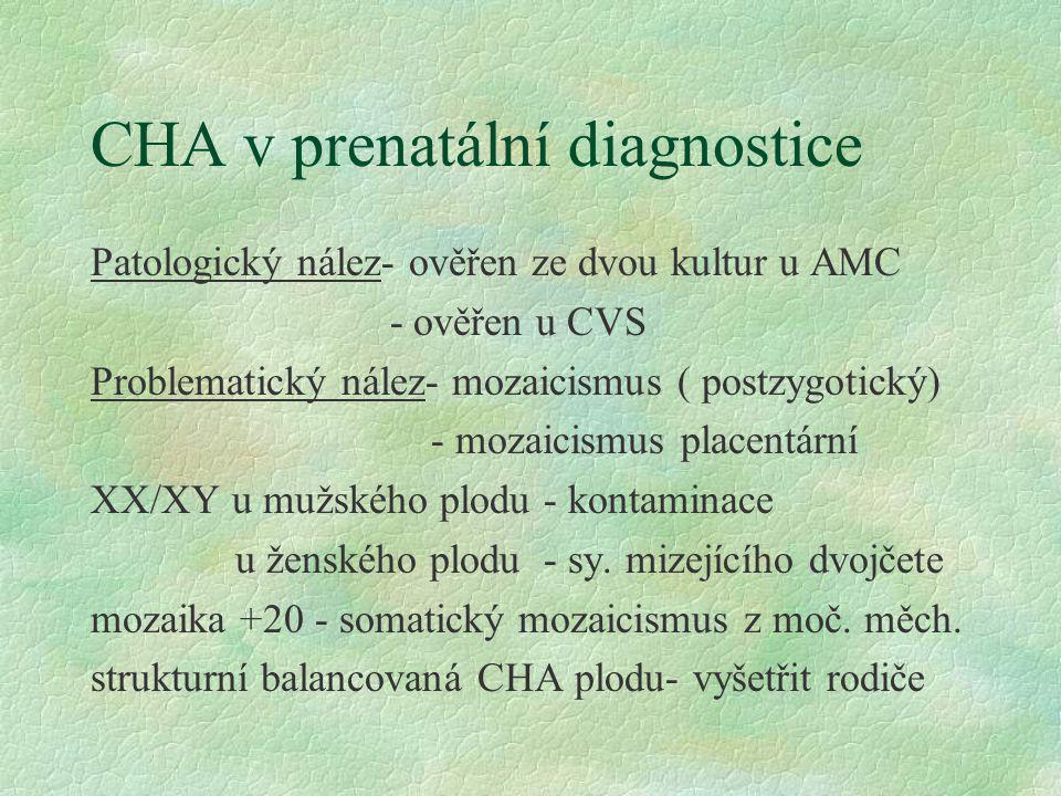 CHA v prenatální diagnostice Patologický nález- ověřen ze dvou kultur u AMC - ověřen u CVS Problematický nález- mozaicismus ( postzygotický) - mozaici