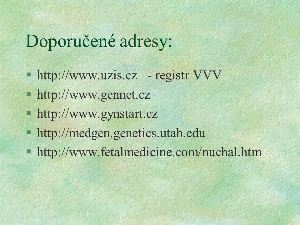 Doporučené adresy: §http://www.uzis.cz - registr VVV §http://www.gennet.cz §http://www.gynstart.cz §http://medgen.genetics.utah.edu §http://www.fetalm