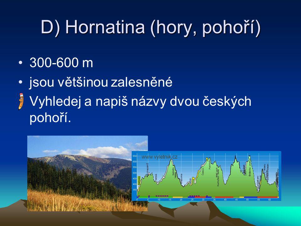 D) Hornatina (hory, pohoří) 300-600 m jsou většinou zalesněné Vyhledej a napiš názvy dvou českých pohoří. www.vyletnik.cz