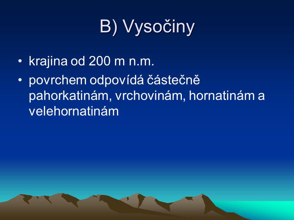 B) Vysočiny krajina od 200 m n.m. povrchem odpovídá částečně pahorkatinám, vrchovinám, hornatinám a velehornatinám