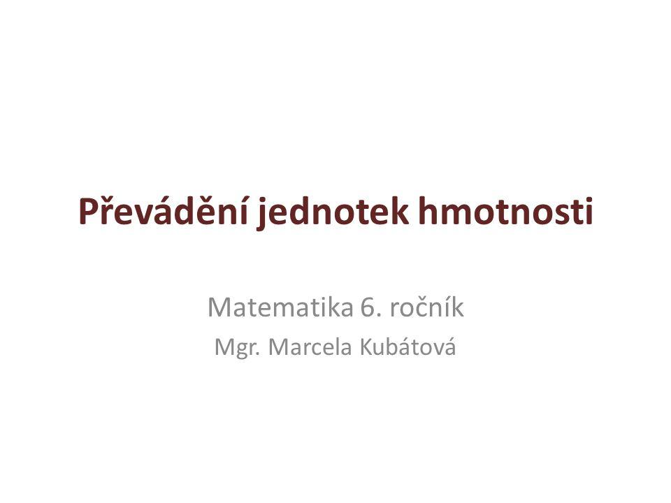 Převádění jednotek hmotnosti Matematika 6. ročník Mgr. Marcela Kubátová