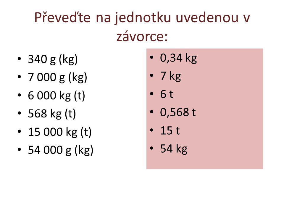 Převeďte na jednotku uvedenou v závorce: 340 g (kg) 7 000 g (kg) 6 000 kg (t) 568 kg (t) 15 000 kg (t) 54 000 g (kg) 0,34 kg 7 kg 6 t 0,568 t 15 t 54 kg