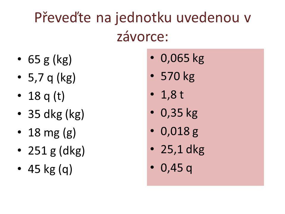 Převeďte na jednotku uvedenou v závorce: 65 g (kg) 5,7 q (kg) 18 q (t) 35 dkg (kg) 18 mg (g) 251 g (dkg) 45 kg (q) 0,065 kg 570 kg 1,8 t 0,35 kg 0,018 g 25,1 dkg 0,45 q