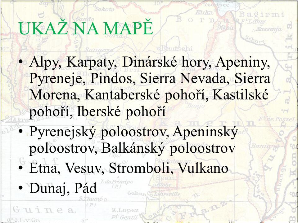 UKAŽ NA MAPĚ Alpy, Karpaty, Dinárské hory, Apeniny, Pyreneje, Pindos, Sierra Nevada, Sierra Morena, Kantaberské pohoří, Kastilské pohoří, Iberské pohoří Pyrenejský poloostrov, Apeninský poloostrov, Balkánský poloostrov Etna, Vesuv, Stromboli, Vulkano Dunaj, Pád