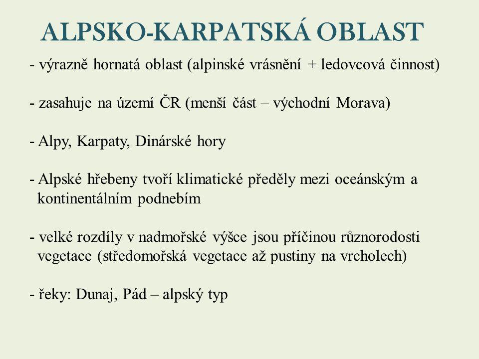 ALPSKO-KARPATSKÁ OBLAST - výrazně hornatá oblast (alpinské vrásnění + ledovcová činnost) - zasahuje na území ČR (menší část – východní Morava) - Alpy, Karpaty, Dinárské hory - Alpské hřebeny tvoří klimatické předěly mezi oceánským a kontinentálním podnebím - velké rozdíly v nadmořské výšce jsou příčinou různorodosti vegetace (středomořská vegetace až pustiny na vrcholech) - řeky: Dunaj, Pád – alpský typ
