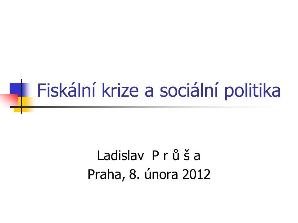 Fiskální krize a sociální politika Ladislav P r ů š a Praha, 8. února 2012