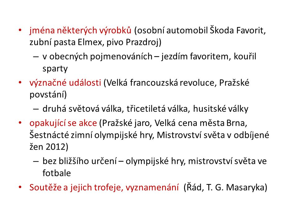 jména některých výrobků (osobní automobil Škoda Favorit, zubní pasta Elmex, pivo Prazdroj) – v obecných pojmenováních – jezdím favoritem, kouřil spart