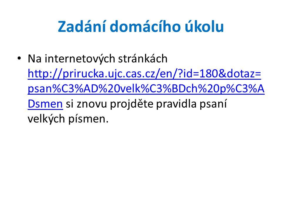 Zadání domácího úkolu Na internetových stránkách http://prirucka.ujc.cas.cz/en/?id=180&dotaz= psan%C3%AD%20velk%C3%BDch%20p%C3%A Dsmen si znovu projdě