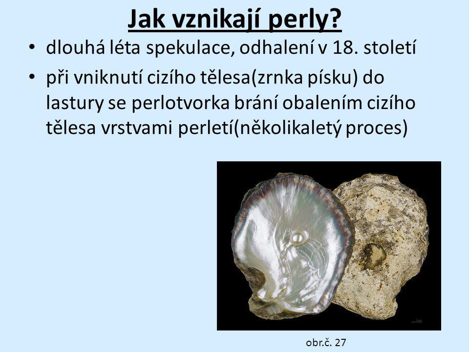 Jak vznikají perly? dlouhá léta spekulace, odhalení v 18. století při vniknutí cizího tělesa(zrnka písku) do lastury se perlotvorka brání obalením ciz