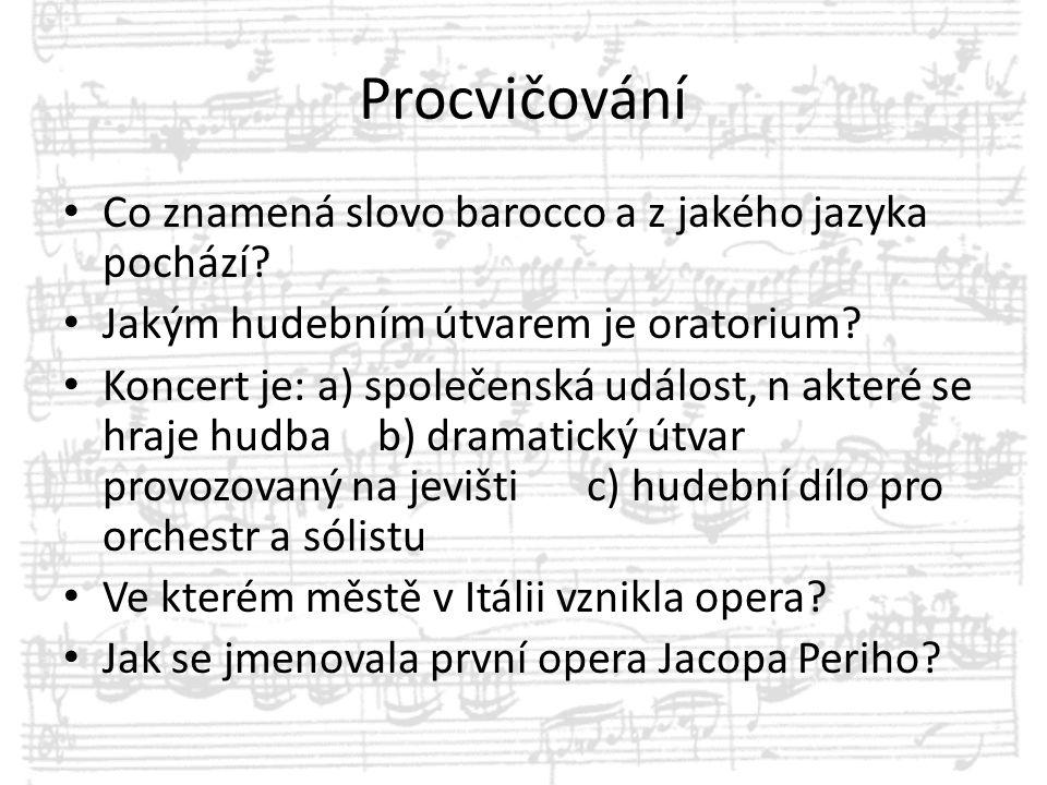 Procvičování Co znamená slovo barocco a z jakého jazyka pochází? Jakým hudebním útvarem je oratorium? Koncert je: a) společenská událost, n akteré se