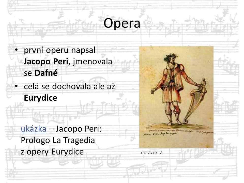 Opera první operu napsal Jacopo Peri, jmenovala se Dafné celá se dochovala ale až Eurydice ukázkaukázka – Jacopo Peri: Prologo La Tragedia z opery Eur