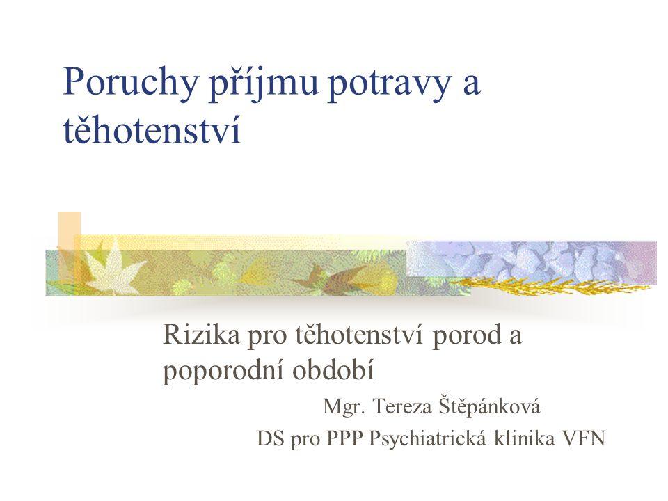 Poruchy příjmu potravy a těhotenství Rizika pro těhotenství porod a poporodní období Mgr. Tereza Štěpánková DS pro PPP Psychiatrická klinika VFN