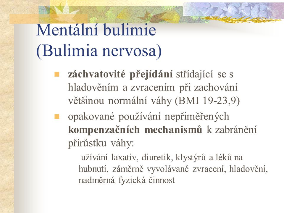 Mentální bulimie (Bulimia nervosa) záchvatovité přejídání střídající se s hladověním a zvracením při zachování většinou normální váhy (BMI 19-23,9) op