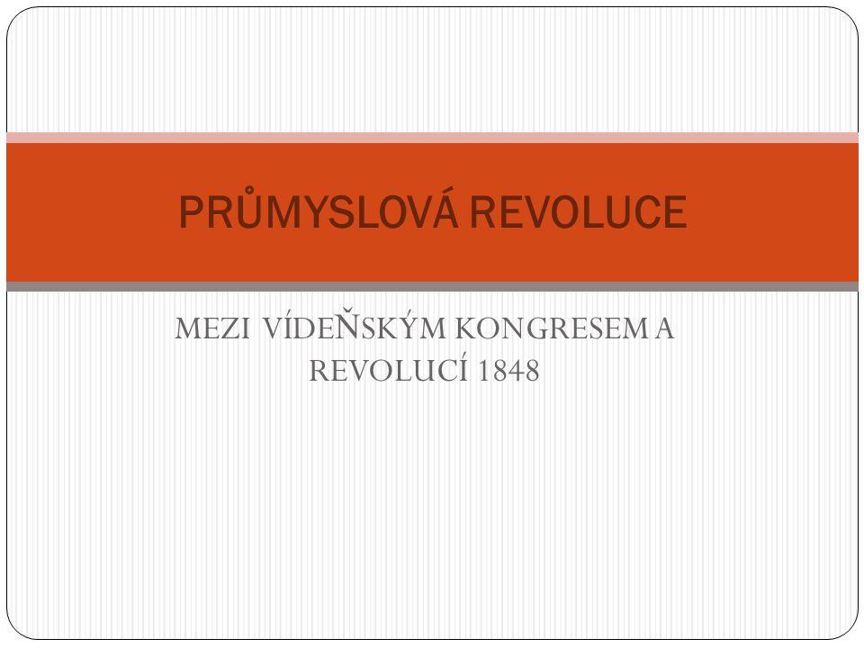 MEZI VÍDE Ň SKÝM KONGRESEM A REVOLUCÍ 1848 PRŮMYSLOVÁ REVOLUCE