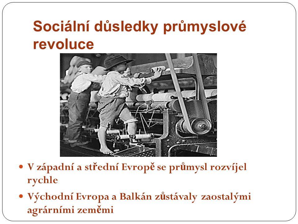 V západní a st ř ední Evrop ě se pr ů mysl rozvíjel rychle Východní Evropa a Balkán z ů stávaly zaostalými agrárními zem ě mi Sociální důsledky průmys
