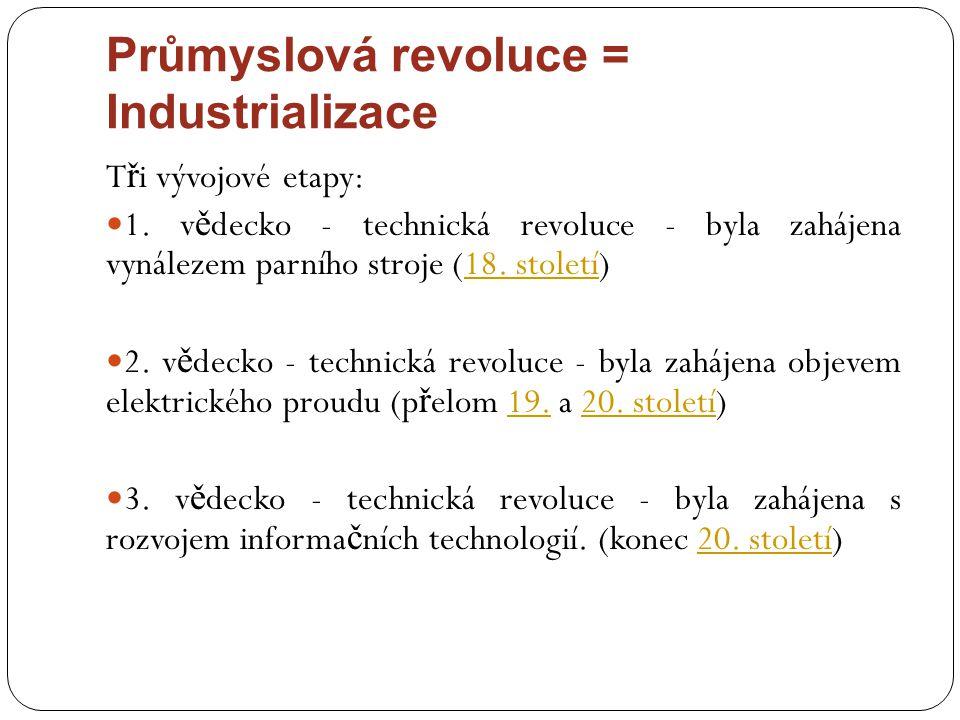 Průmyslová revoluce = Industrializace T ř i vývojové etapy: 1. v ě decko - technická revoluce - byla zahájena vynálezem parního stroje (18. století)18