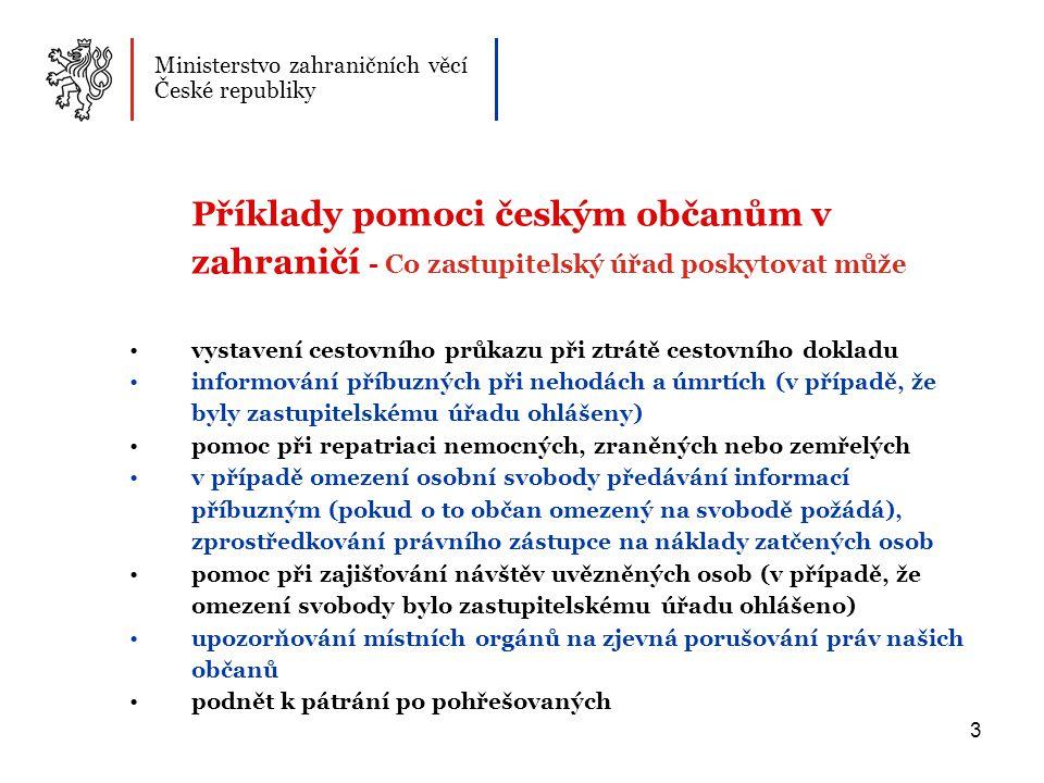 3 Příklady pomoci českým občanům v zahraničí - Co zastupitelský úřad poskytovat může vystavení cestovního průkazu při ztrátě cestovního dokladu informování příbuzných při nehodách a úmrtích (v případě, že byly zastupitelskému úřadu ohlášeny) pomoc při repatriaci nemocných, zraněných nebo zemřelých v případě omezení osobní svobody předávání informací příbuzným (pokud o to občan omezený na svobodě požádá), zprostředkování právního zástupce na náklady zatčených osob pomoc při zajišťování návštěv uvězněných osob (v případě, že omezení svobody bylo zastupitelskému úřadu ohlášeno) upozorňování místních orgánů na zjevná porušování práv našich občanů podnět k pátrání po pohřešovaných Ministerstvo zahraničních věcí České republiky