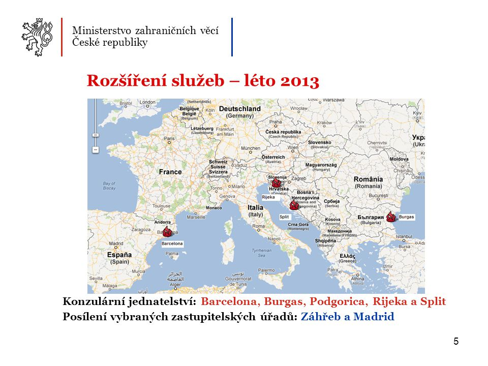 5 Konzulární jednatelství: Barcelona, Burgas, Podgorica, Rijeka a Split Posílení vybraných zastupitelských úřadů: Záhřeb a Madrid Ministerstvo zahraničních věcí České republiky Rozšíření služeb – léto 2013