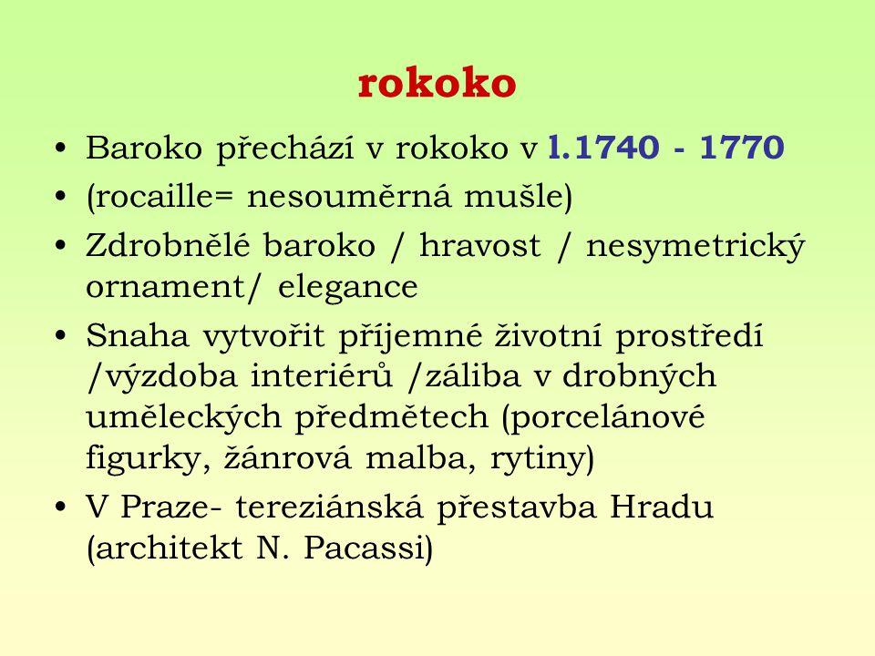 rokoko Baroko přechází v rokoko v l.1740 - 1770 (rocaille= nesouměrná mušle) Zdrobnělé baroko / hravost / nesymetrický ornament/ elegance Snaha vytvoř