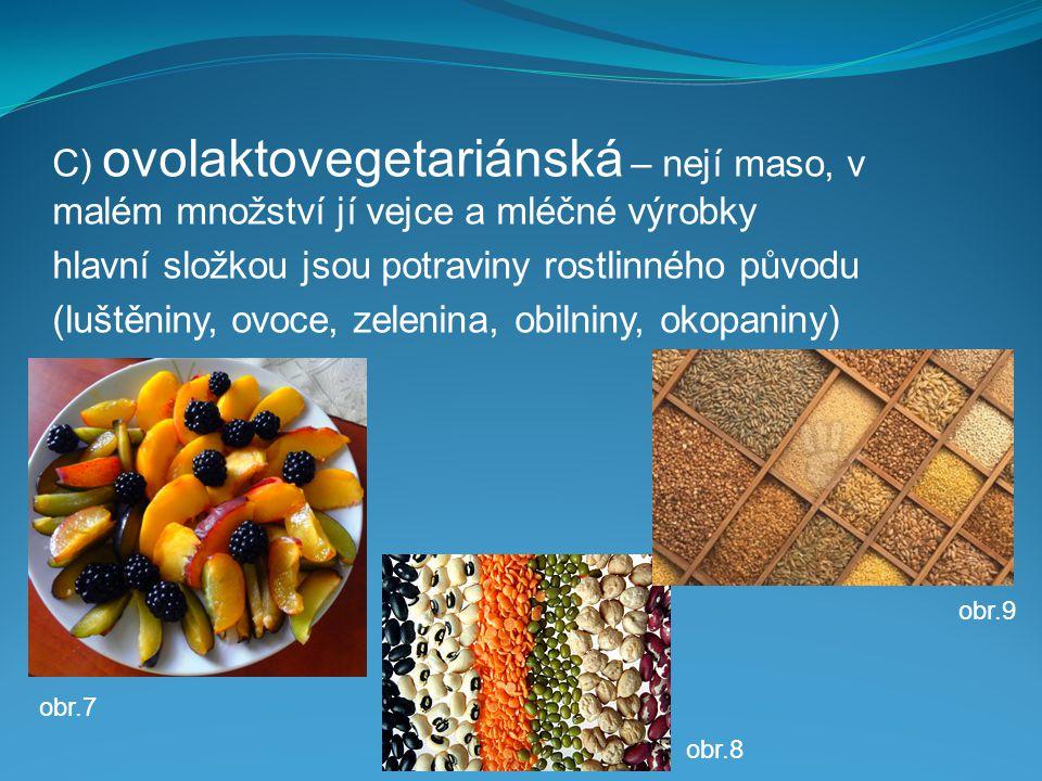 C) ovolaktovegetariánská – nejí maso, v malém množství jí vejce a mléčné výrobky hlavní složkou jsou potraviny rostlinného původu (luštěniny, ovoce, zelenina, obilniny, okopaniny) obr.9 obr.8 obr.7