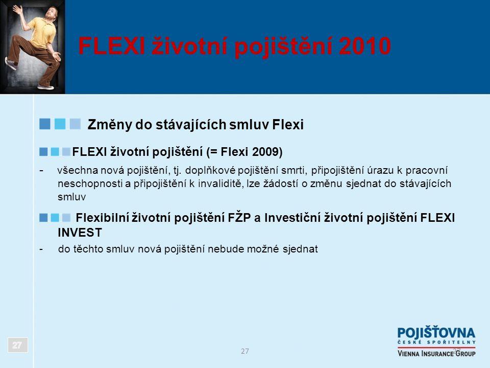27 FLEXI životní pojištění 2010 Změny do stávajících smluv Flexi FLEXI životní pojištění (= Flexi 2009) - všechna nová pojištění, tj. doplňkové pojišt