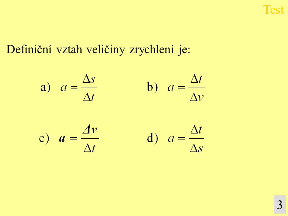 Test 4 Veličinová rovnice udávající závislost mezi velikostí rychlosti a časem rovnoměrně zrychleného pohybu je: