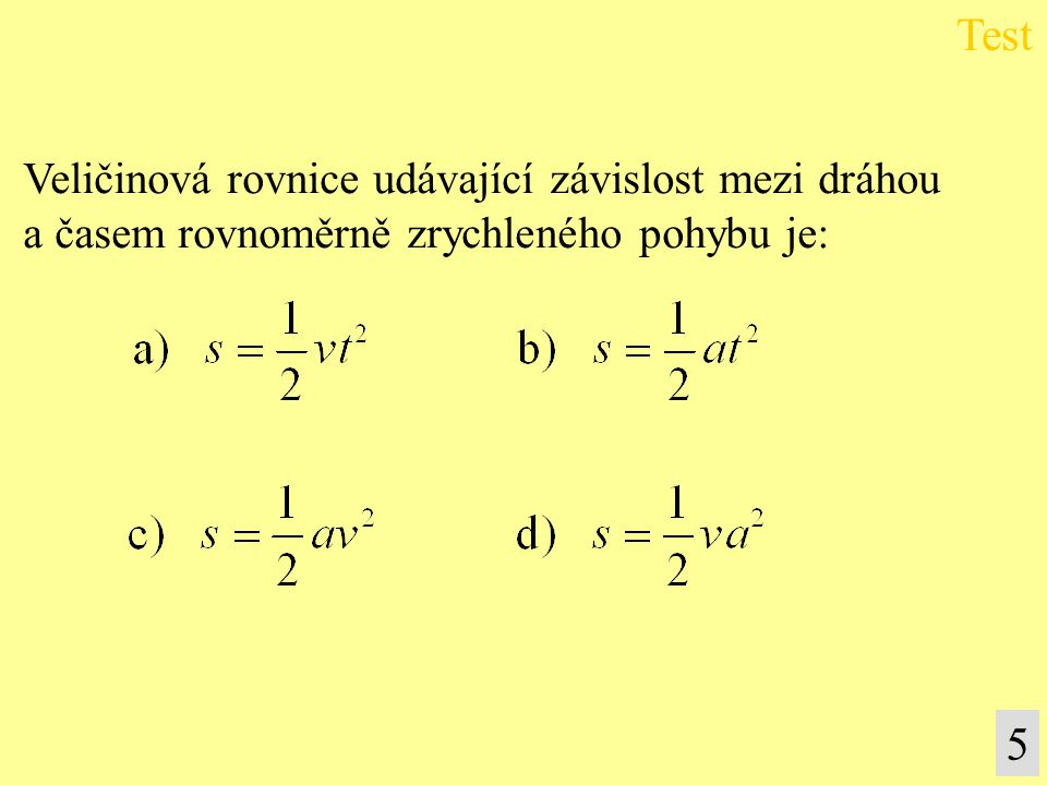 Grafem závislosti dráhy na čase rovnoměrně zrychlené- ho pohybu je: a) hyperbola, b) přímka, c) parabola, d) úsečka.