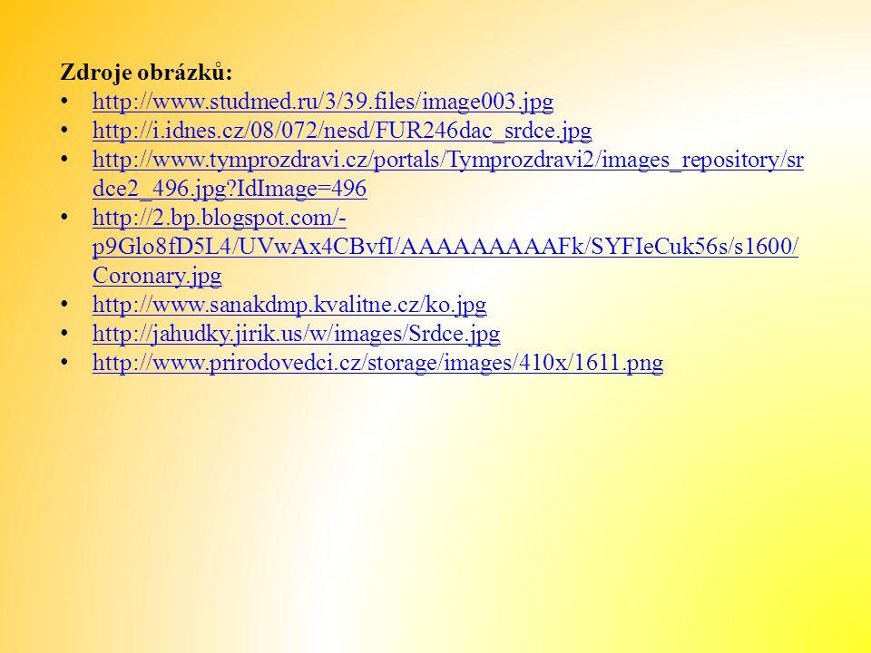 Zdroje obrázků: http://www.studmed.ru/3/39.files/image003.jpg http://i.idnes.cz/08/072/nesd/FUR246dac_srdce.jpg http://www.tymprozdravi.cz/portals/Tymprozdravi2/images_repository/sr dce2_496.jpg?IdImage=496 http://www.tymprozdravi.cz/portals/Tymprozdravi2/images_repository/sr dce2_496.jpg?IdImage=496 http://2.bp.blogspot.com/- p9Glo8fD5L4/UVwAx4CBvfI/AAAAAAAAAFk/SYFIeCuk56s/s1600/ Coronary.jpg http://2.bp.blogspot.com/- p9Glo8fD5L4/UVwAx4CBvfI/AAAAAAAAAFk/SYFIeCuk56s/s1600/ Coronary.jpg http://www.sanakdmp.kvalitne.cz/ko.jpg http://jahudky.jirik.us/w/images/Srdce.jpg http://www.prirodovedci.cz/storage/images/410x/1611.png