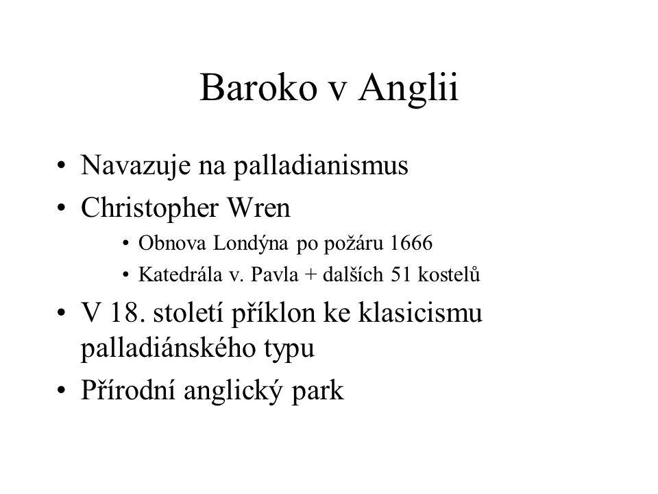 Baroko v Anglii Navazuje na palladianismus Christopher Wren Obnova Londýna po požáru 1666 Katedrála v. Pavla + dalších 51 kostelů V 18. století příklo
