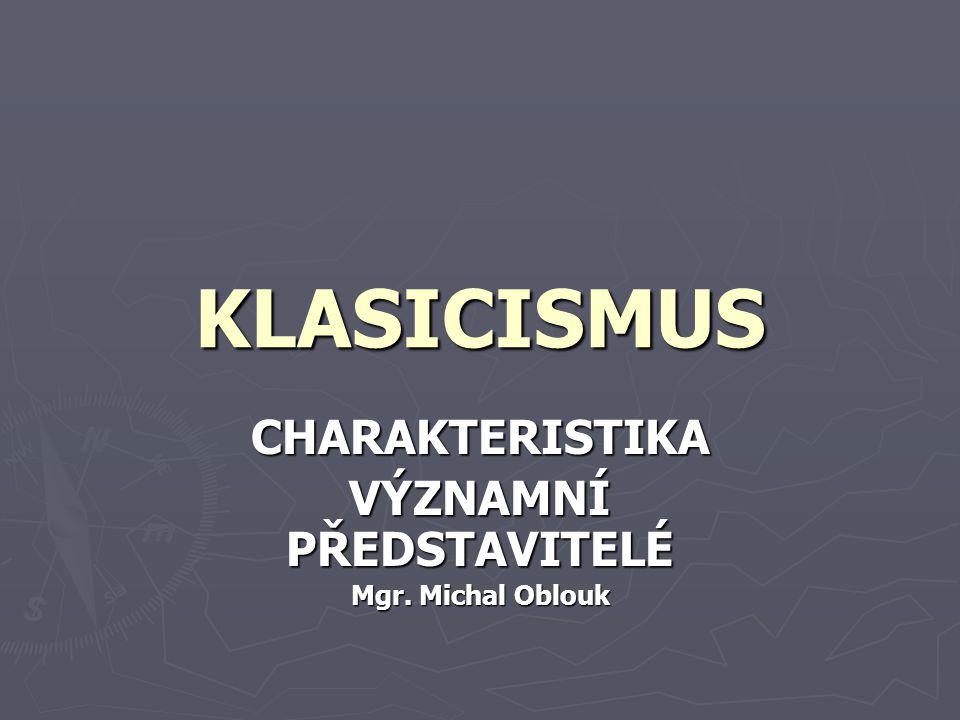 KLASICISMUS CHARAKTERISTIKA VÝZNAMNÍ PŘEDSTAVITELÉ Mgr. Michal Oblouk