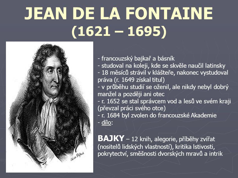 JEAN DE LA FONTAINE (1621 – 1695) - francouzský bajkař a básník - studoval na koleji, kde se skvěle naučil latinsky - 18 měsíců strávil v klášteře, na