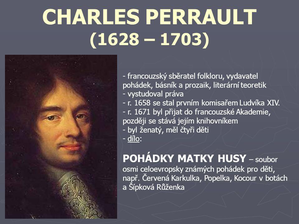 CHARLES PERRAULT (1628 – 1703) - francouzský sběratel folkloru, vydavatel pohádek, básník a prozaik, literární teoretik - vystudoval práva - r. 1658 s
