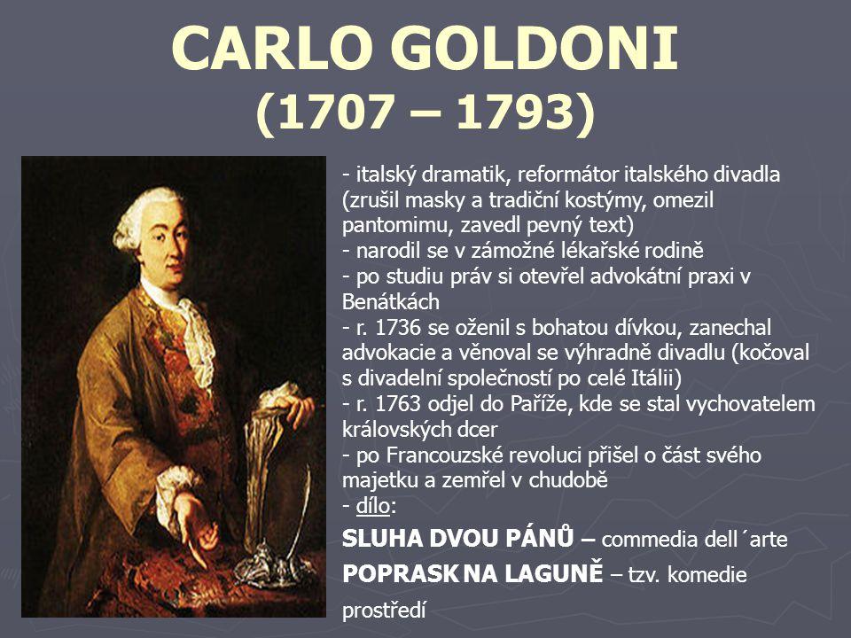 CARLO GOLDONI (1707 – 1793) - italský dramatik, reformátor italského divadla (zrušil masky a tradiční kostýmy, omezil pantomimu, zavedl pevný text) -