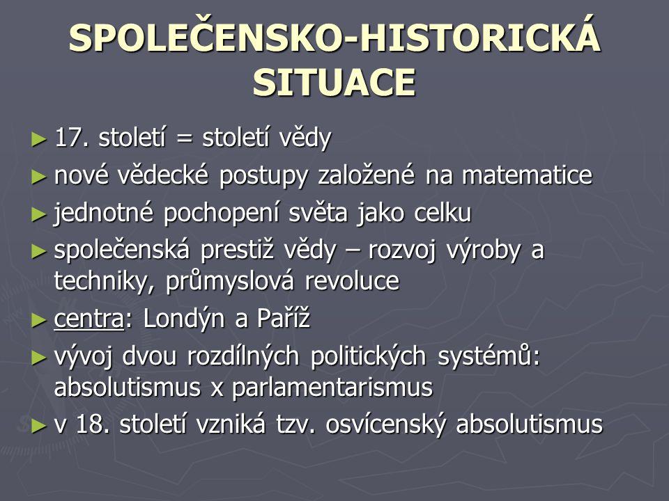 SPOLEČENSKO-HISTORICKÁ SITUACE ►1►1►1►17. století = století vědy ►n►n►n►nové vědecké postupy založené na matematice ►j►j►j►jednotné pochopení světa ja