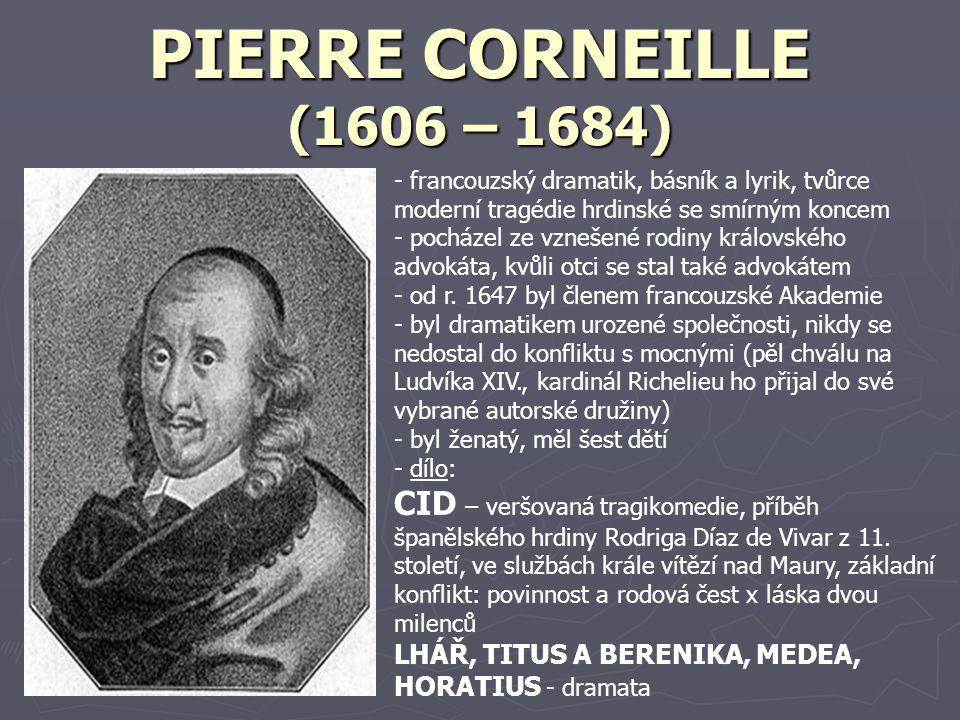 JEAN RACINE (1639 – 1699) - francouzský dramatik (psal především psychologické tragédie, náměty čerpal z antiky, ale zpracovával je v duchu nové doby) - byl synem písaře v solném mlýně, ale ve třech letech se stal úplným sirotkem - r.